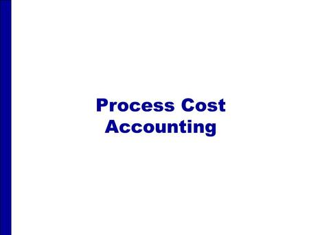 Process Cost Accounting. PROCESS COST ACCOUNTING After studying this chapter, you should be able to: 1 1 Understand who uses process cost systems. 2 2.