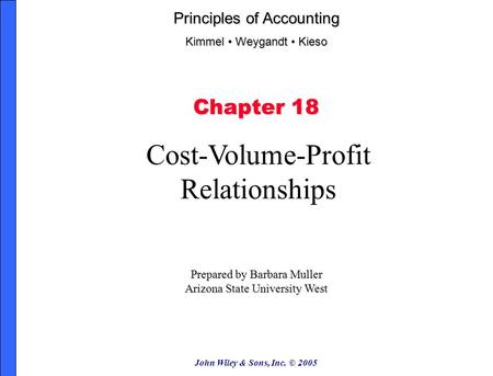 John Wiley & Sons, Inc. © 2005 Chapter 18 Cost-Volume-Profit Relationships Prepared by Barbara Muller Arizona State University West Principles of Accounting.
