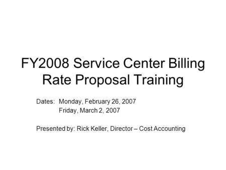 FY2008 Service Center Billing Rate Proposal Training Dates:Monday, February 26, 2007 Friday, March 2, 2007 Presented by: Rick Keller, Director – Cost Accounting.