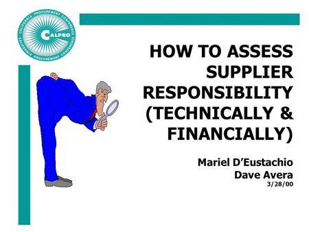 HOW TO ASSESS SUPPLIER RESPONSIBILITY (TECHNICALLY & FINANCIALLY) Mariel D'Eustachio Dave Avera 3/28/00.