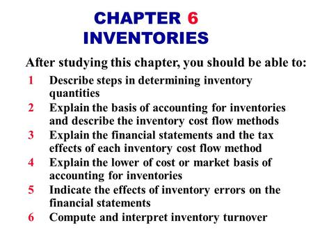 CHAPTER 6 INVENTORIES After studying this chapter, you should be able to: 1Describe steps in determining inventory quantities 2Explain the basis of accounting.