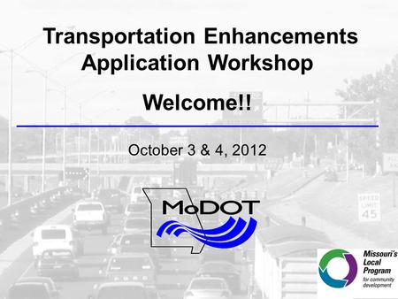 Transportation Enhancements Application Workshop Welcome!! October 3 & 4, 2012.