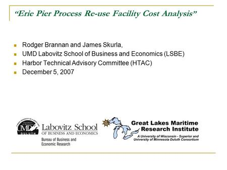 """ Erie Pier Process Re-use Facility Cost Analysis "" Rodger Brannan and James Skurla, UMD Labovitz School of Business and Economics (LSBE) Harbor Technical."