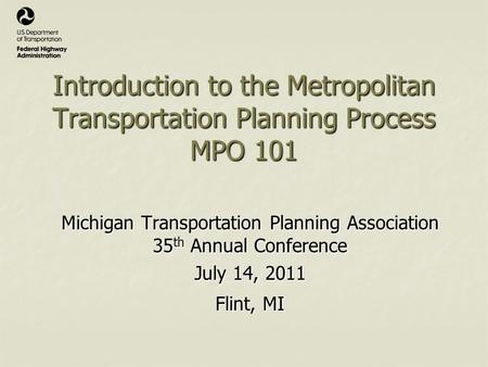 Introduction to the Metropolitan Transportation Planning Process MPO 101 Michigan Transportation Planning Association 35 th Annual Conference July 14,