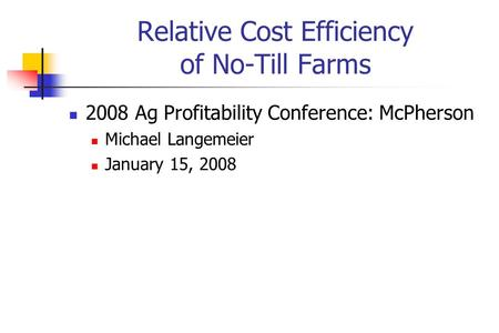 Relative Cost Efficiency of No-Till Farms 2008 Ag Profitability Conference: McPherson Michael Langemeier January 15, 2008.