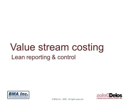 © BMA Inc. 2009. All rights reserved. Value stream costing Lean reporting & control.