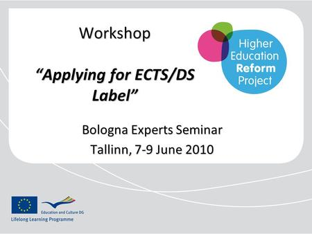 "Workshop ""Applying for ECTS/DS Label"" Bologna Experts Seminar Tallinn, 7-9 June 2010."