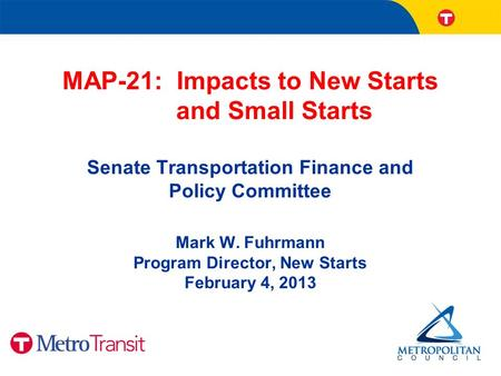 MAP-21: Impacts to New Starts and Small Starts Senate Transportation Finance and Policy Committee Mark W. Fuhrmann Program Director, New Starts February.