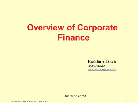 © 2005 Pearson Education Canada Inc. BZUPAGES.COM 1-1 Overview of Corporate Finance Hashim Ali Shah 0333-4616495 www.pakmanagement.com.