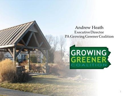 Andrew Heath Executive Director PA Growing Greener Coalition 1.