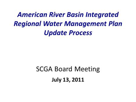 American River Basin Integrated Regional Water Management Plan Update Process SCGA Board Meeting July 13, 2011.