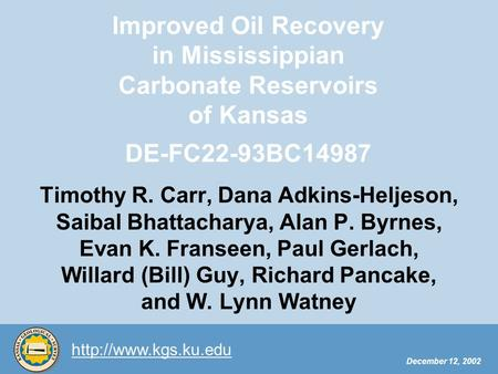 December 12, 2002 Improved Oil Recovery in Mississippian Carbonate Reservoirs of Kansas DE-FC22-93BC14987 Timothy R. Carr, Dana Adkins-Heljeson,