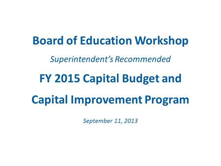 Board of Education Workshop Superintendent's Recommended FY 2015 Capital Budget and Capital Improvement Program September 11, 2013.