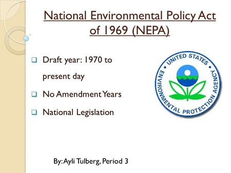 National Environmental Policy Act of 1969 (NEPA)  Draft year: 1970 to present day  No Amendment Years  National Legislation By: Ayli Tulberg, Period.