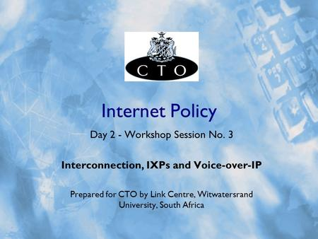 Internet Policy Day 2 - Workshop Session No. 3 Interconnection, IXPs and Voice-over-IP Prepared for CTO by Link Centre, Witwatersrand University, South.