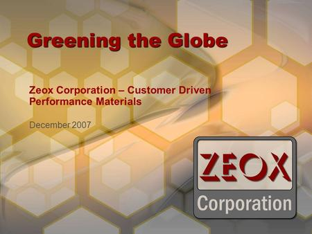 Greening the Globe Zeox Corporation – Customer Driven Performance Materials December 2007.