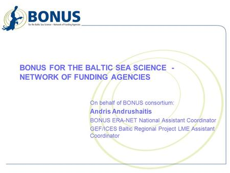 BONUS FOR THE BALTIC SEA SCIENCE - NETWORK OF FUNDING AGENCIES On behalf of BONUS consortium: Andris Andrushaitis BONUS ERA-NET National Assistant Coordinator.