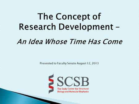 The Concept of Research Development – An Idea Whose Time Has Come Presented to Faculty Senate August 12, 2013.