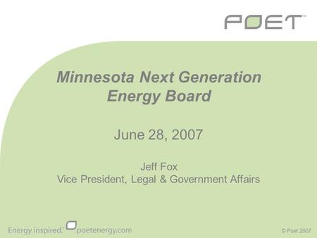© Poet 2007 Minnesota Next Generation Energy Board June 28, 2007 Jeff Fox Vice President, Legal & Government Affairs.