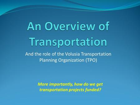 And the role of the Volusia Transportation Planning Organization (TPO) More importantly, how do we get transportation projects funded?
