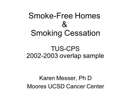 Smoke-Free Homes & Smoking Cessation TUS-CPS 2002-2003 overlap sample Karen Messer, Ph D Moores UCSD Cancer Center.