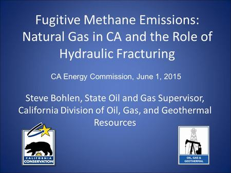 Fugitive Methane Emissions: Natural Gas in CA and the Role of Hydraulic Fracturing Steve Bohlen, State Oil and Gas Supervisor, California Division of Oil,
