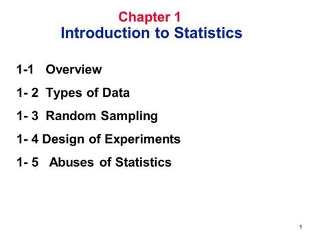 1 1-1 Overview 1- 2 Types of Data 1- 3 Random Sampling 1- 4 Design of Experiments 1- 5 Abuses of Statistics Chapter 1 Introduction to Statistics.