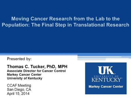 Moving Cancer Research from the Lab to the Population: The Final Step in Translational Research Presented by: Thomas C. Tucker, PhD, MPH Associate Director.