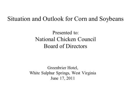 Greenbrier Hotel, White Sulphur Springs, West Virginia June 17, 2011 Situation and Outlook for Corn and Soybeans Presented to: National Chicken Council.