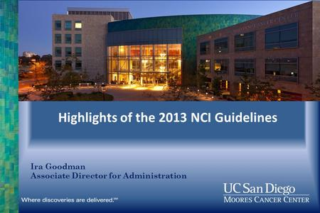 Highlights of the 2013 NCI Guidelines Ira Goodman Associate Director for Administration.