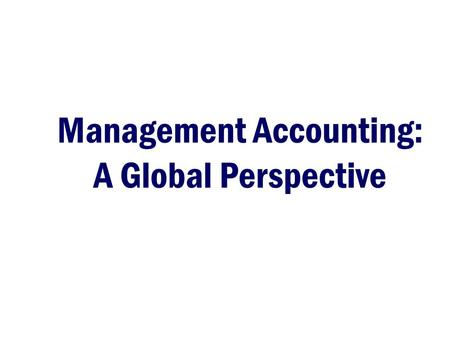 Management Accounting: A Global Perspective. 2 Agenda –IMA –Rebalancing the Accounting Profession Challenges faced by management accounting Need for improved.