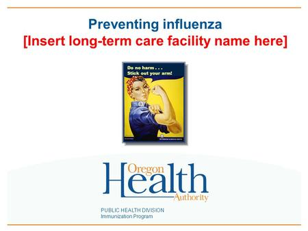 PUBLIC HEALTH DIVISION Immunization Program Preventing influenza [Insert long-term care facility name here] Do no harm... Stick out your arm!