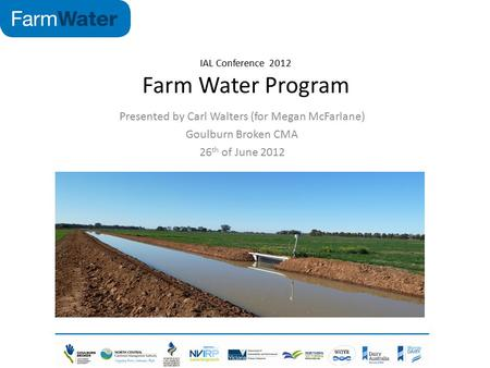 IAL Conference 2012 Farm Water Program Presented by Carl Walters (for Megan McFarlane) Goulburn Broken CMA 26 th of June 2012.