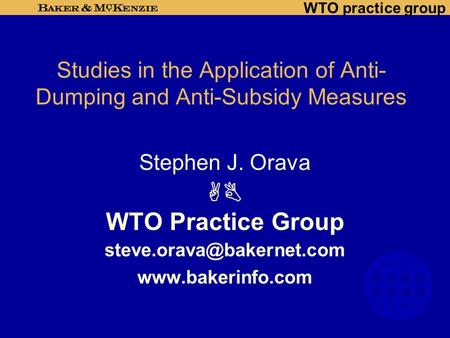 WTO practice group Studies in the Application of Anti- Dumping and Anti-Subsidy Measures Stephen J. Orava  WTO Practice Group
