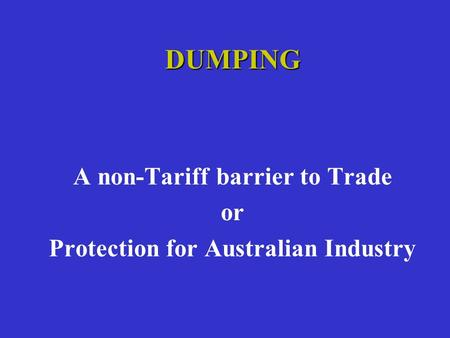 DUMPING A non-Tariff barrier to Trade or Protection for Australian Industry.