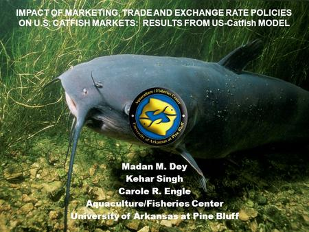 Madan M. Dey Kehar Singh Carole R. Engle Aquaculture/Fisheries Center University of Arkansas at Pine Bluff IMPACT OF MARKETING, TRADE AND EXCHANGE RATE.