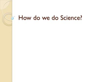 How do we do Science?. Reminder: What is Science? The goal of science is to investigate and understand the natural world, to explain events in the natural.