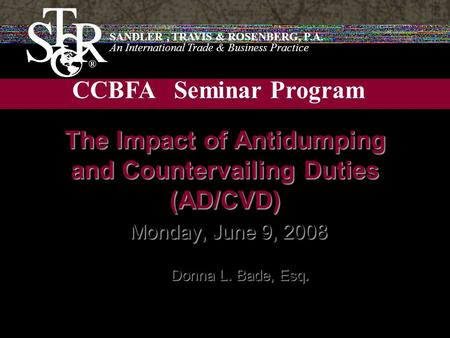 SANDLER, TRAVIS & ROSENBERG, P.A. An International Trade & Business Practice CCBFA Seminar Program The Impact of Antidumping and Countervailing Duties.
