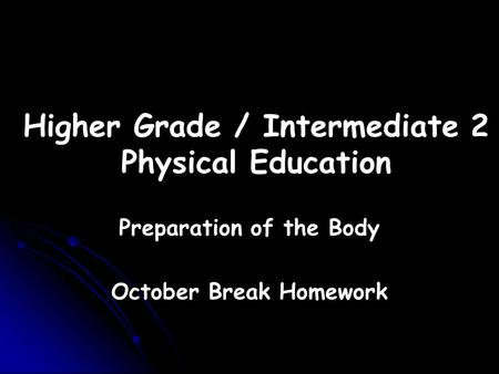Higher Grade / Intermediate 2 Physical Education Preparation of the Body October Break Homework.