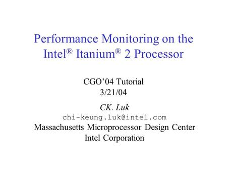 Performance Monitoring on the Intel ® Itanium ® 2 Processor CGO'04 Tutorial 3/21/04 CK. Luk Massachusetts Microprocessor Design.