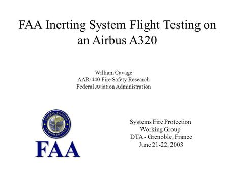 Systems Fire Protection Working Group DTA - Grenoble, France June 21-22, 2003 FAA Inerting System Flight Testing on an Airbus A320 William Cavage AAR-440.