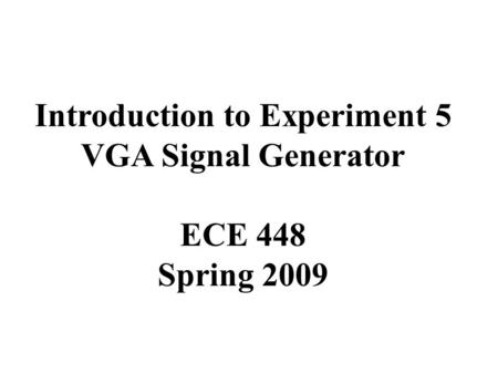 Introduction to Experiment 5 VGA Signal Generator ECE 448 Spring 2009.
