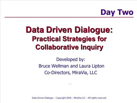 Data-Driven Dialogue - Copyright 2006 – MiraVia LLC – All rights reserved Data Driven Dialogue: Practical Strategies for Collaborative Inquiry Developed.
