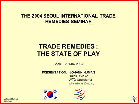 Johann Human May 2004 THE 2004 SEOUL INTERNATIONAL TRADE REMEDIES SEMINAR TRADE REMEDIES : THE STATE OF PLAY Seoul 20 May 2004 PRESENTATION: JOHANN HUMAN.