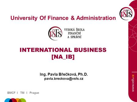 BMCF I TM I Prague University Of Finance & Administration INTERNATIONAL BUSINESS [NA_IB] Ing. Pavla Břečková, Ph.D.