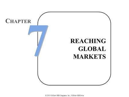 © 2003 McGraw-Hill Companies, Inc., McGraw-Hill/Irwin REACHING GLOBAL MARKETS 7 7 C HAPTER.