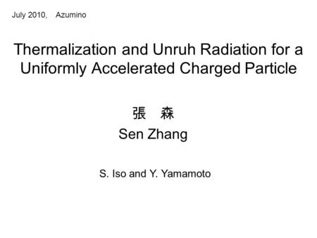 Thermalization and Unruh Radiation for a Uniformly Accelerated Charged Particle July 2010, Azumino 張 森 Sen Zhang S. Iso and Y. Yamamoto.