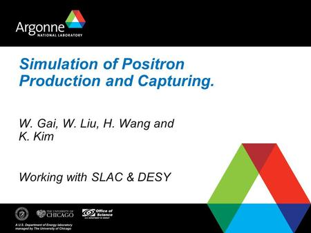 Simulation of Positron Production and Capturing. W. Gai, W. Liu, H. Wang and K. Kim Working with SLAC & DESY.