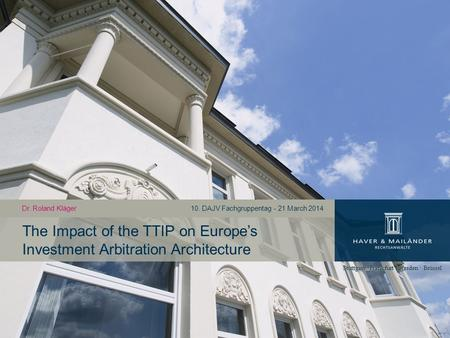 The Impact of the TTIP on Europe's Investment Arbitration Architecture Dr. Roland Kläger10. DAJV Fachgruppentag - 21 March 2014.
