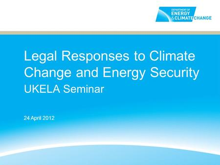 Legal Responses to Climate Change and Energy Security UKELA Seminar 24 April 2012.